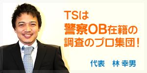 TSは 警察OB在籍の 調査のプロ集団!